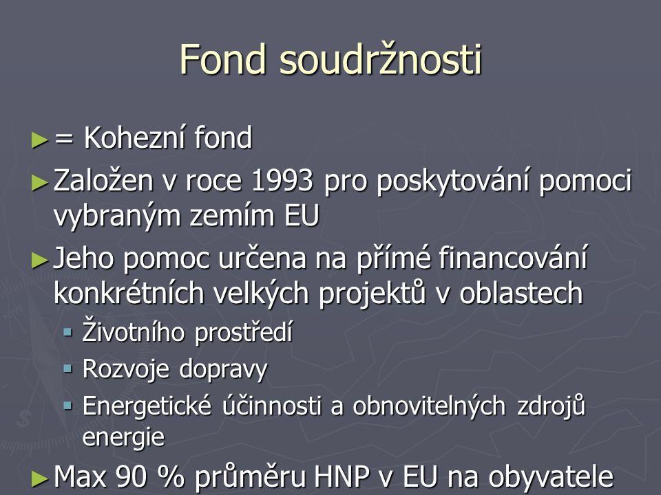 Fond soudržnosti ► = Kohezní fond ► Založen v roce 1993 pro poskytování pomoci vybraným zemím EU ► Jeho pomoc určena na přímé financování konkrétních velkých projektů v oblastech  Životního prostředí  Rozvoje dopravy  Energetické účinnosti a obnovitelných zdrojů energie ► Max 90 % průměru HNP v EU na obyvatele