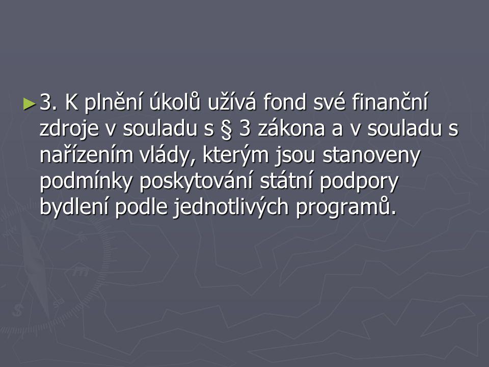 ► 3. K plnění úkolů užívá fond své finanční zdroje v souladu s § 3 zákona a v souladu s nařízením vlády, kterým jsou stanoveny podmínky poskytování st