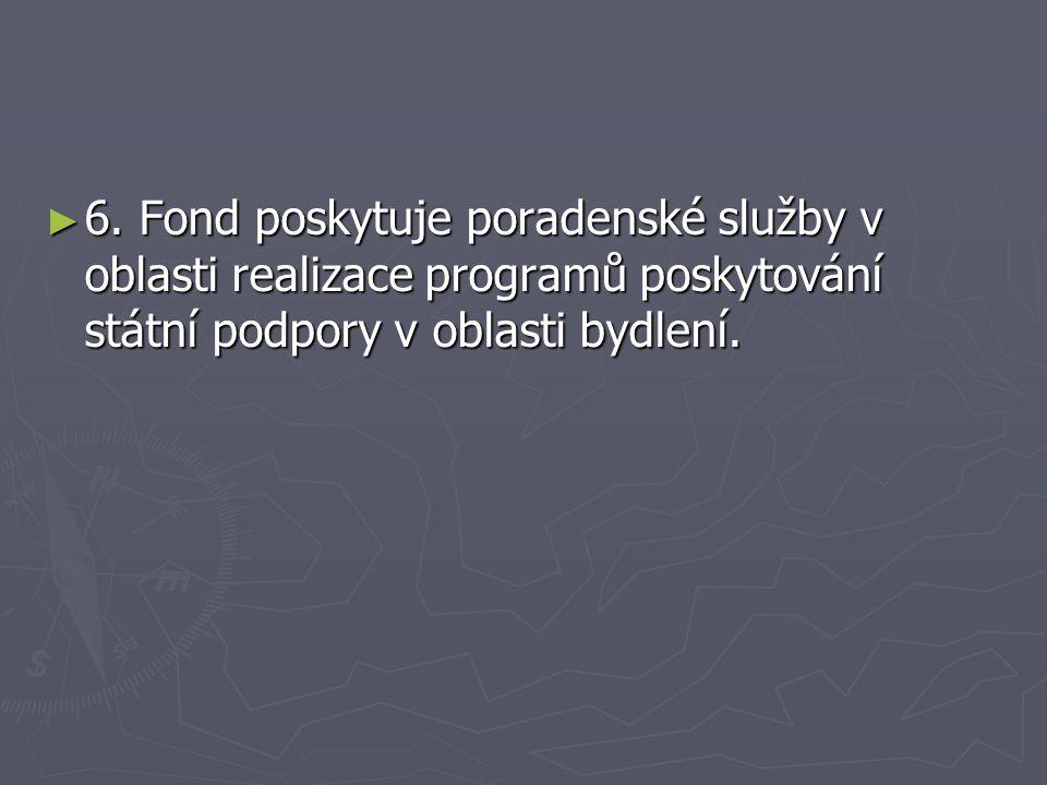 ► 6. Fond poskytuje poradenské služby v oblasti realizace programů poskytování státní podpory v oblasti bydlení.