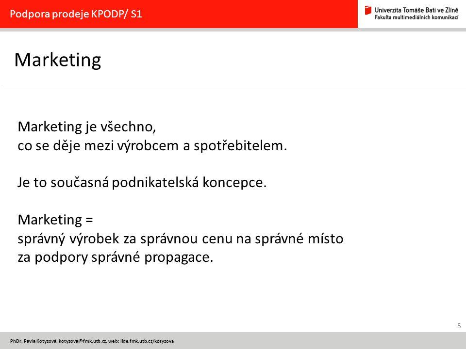 5 PhDr. Pavla Kotyzová, kotyzova@fmk.utb.cz, web: lide.fmk.utb.cz/kotyzova Marketing Podpora prodeje KPODP/ S1 Marketing je všechno, co se děje mezi v