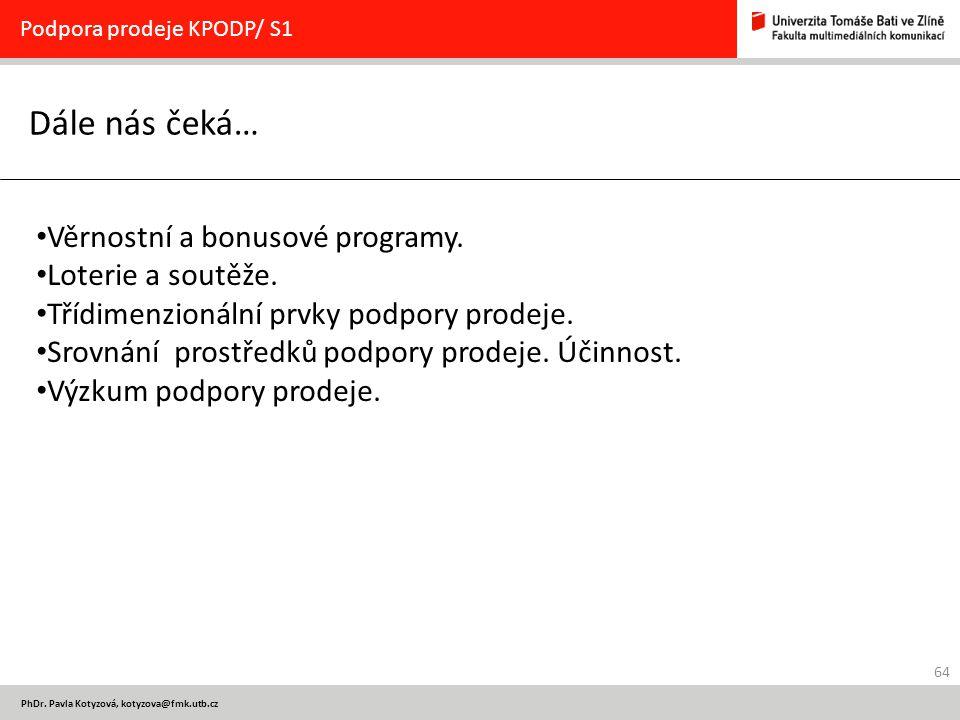64 PhDr. Pavla Kotyzová, kotyzova@fmk.utb.cz Dále nás čeká… Podpora prodeje KPODP/ S1 Věrnostní a bonusové programy. Loterie a soutěže. Třídimenzionál