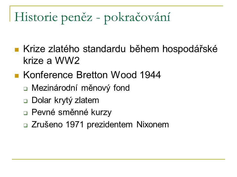 Historie peněz - pokračování Krize zlatého standardu během hospodářské krize a WW2 Konference Bretton Wood 1944  Mezinárodní měnový fond  Dolar kryt