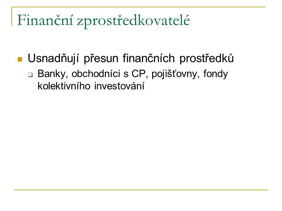 Finanční zprostředkovatelé Usnadňují přesun finančních prostředků  Banky, obchodníci s CP, pojišťovny, fondy kolektivního investování