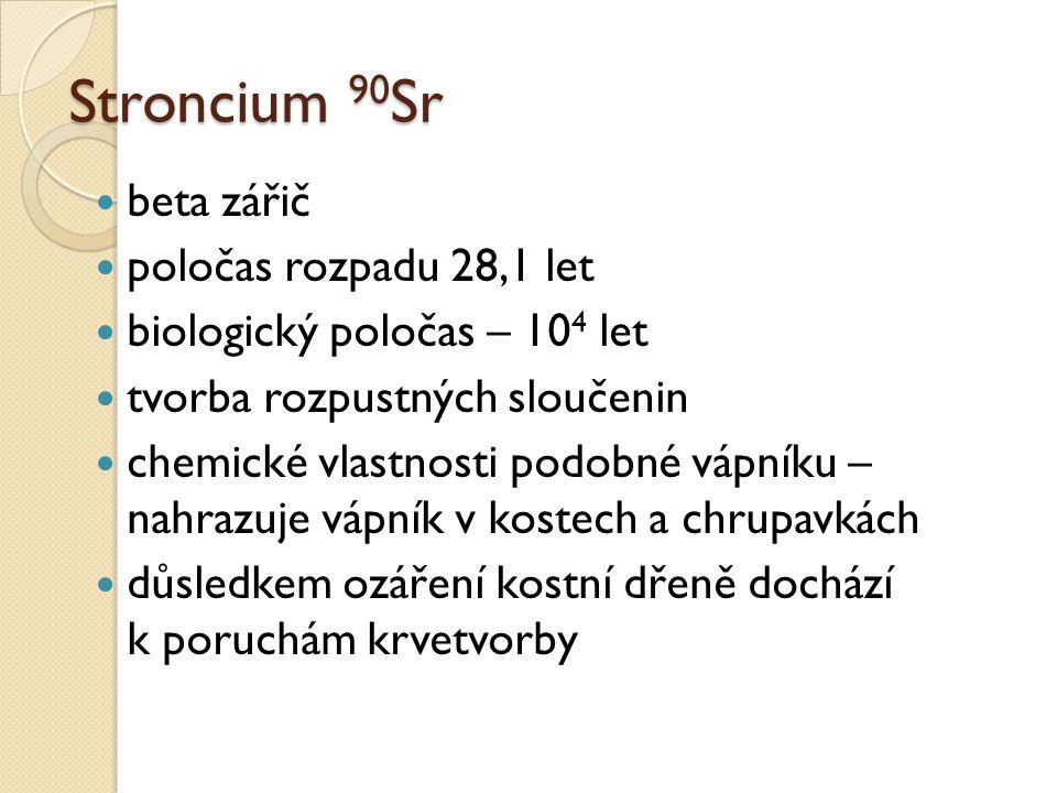 Stroncium 90 Sr beta zářič poločas rozpadu 28,1 let biologický poločas – 10 4 let tvorba rozpustných sloučenin chemické vlastnosti podobné vápníku – n