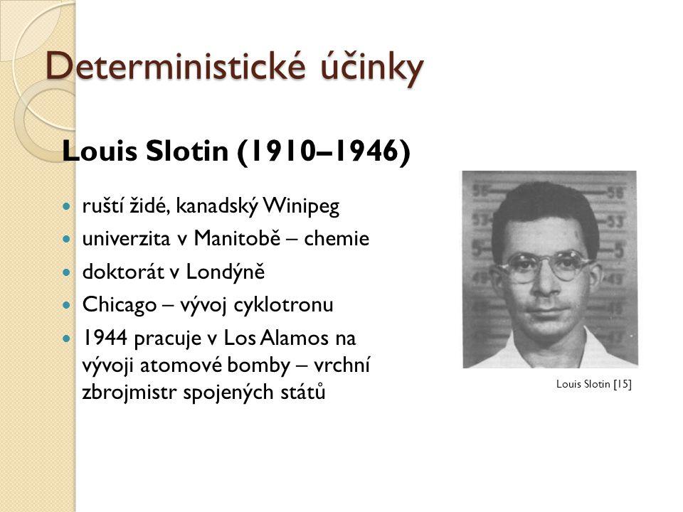 Deterministické účinky Louis Slotin (1910–1946) ruští židé, kanadský Winipeg univerzita v Manitobě – chemie doktorát v Londýně Chicago – vývoj cyklotr