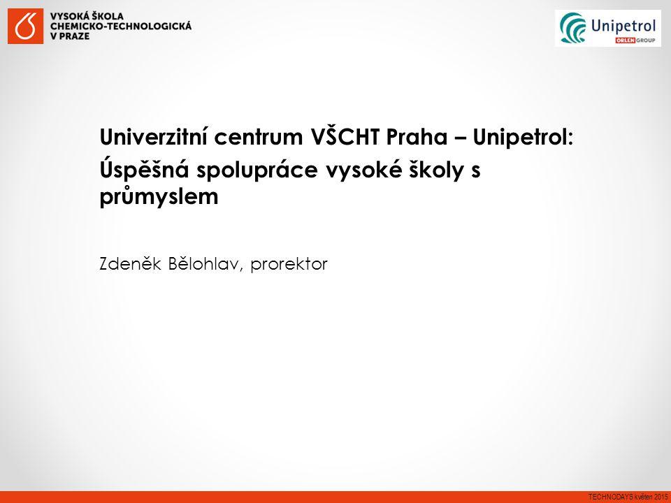 Univerzitní centrum VŠCHT Praha – Unipetrol: Úspěšná spolupráce vysoké školy s průmyslem Zdeněk Bělohlav, prorektor TECHNODAYS květen 2015