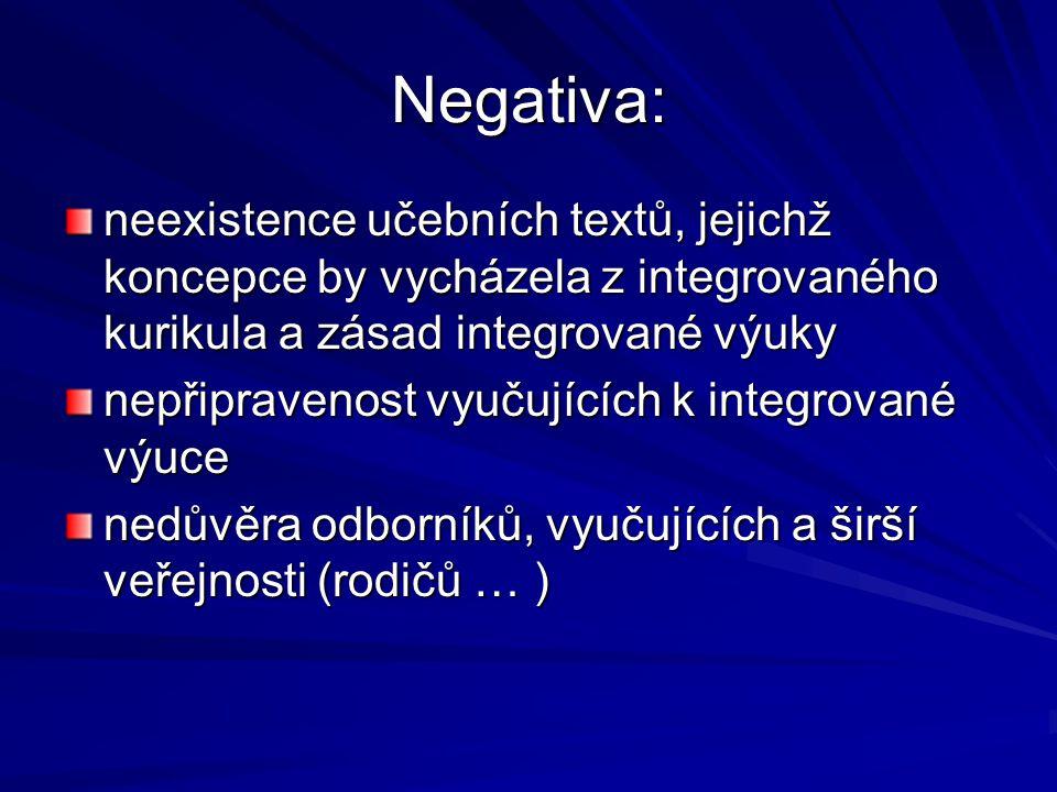 Negativa: neexistence učebních textů, jejichž koncepce by vycházela z integrovaného kurikula a zásad integrované výuky nepřipravenost vyučujících k integrované výuce nedůvěra odborníků, vyučujících a širší veřejnosti (rodičů … )