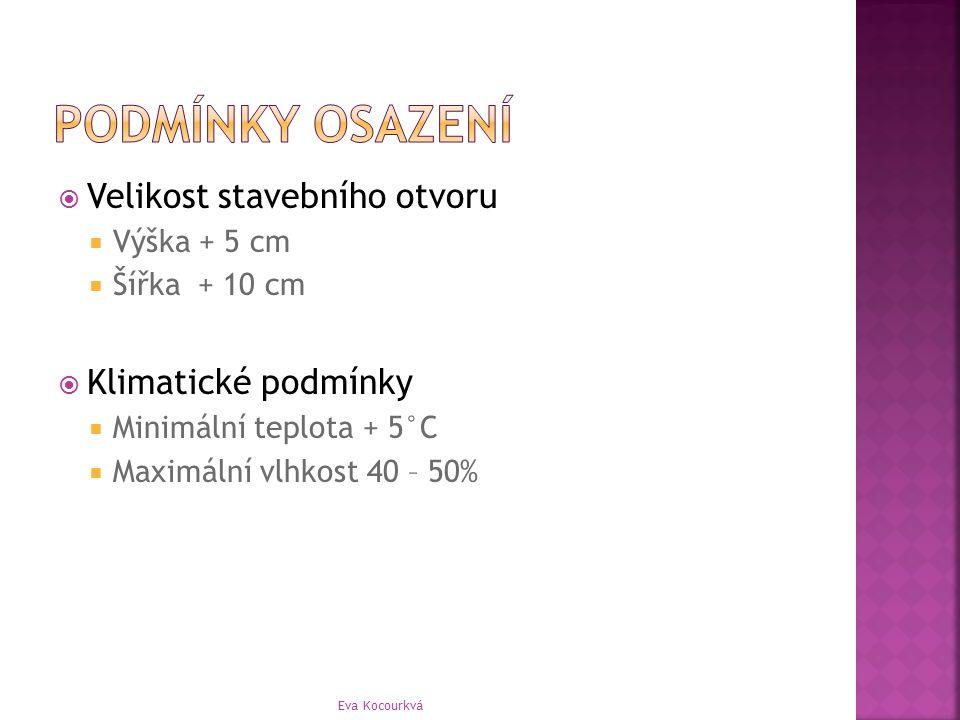  Velikost stavebního otvoru  Výška + 5 cm  Šířka + 10 cm  Klimatické podmínky  Minimální teplota + 5°C  Maximální vlhkost 40 – 50% Eva Kocourkvá