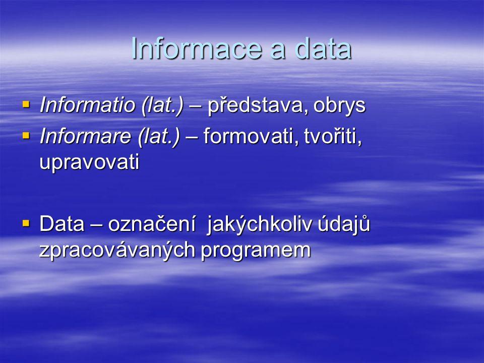 Informace a data  Informatio (lat.) – představa, obrys  Informare (lat.) – formovati, tvořiti, upravovati  Data – označení jakýchkoliv údajů zpraco