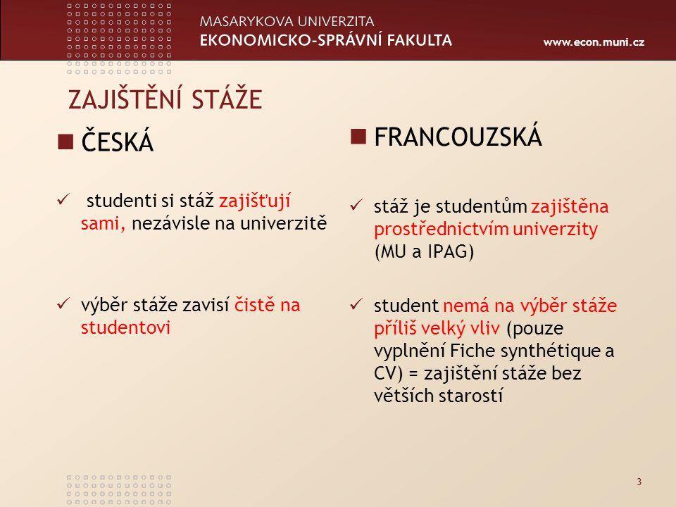 www.econ.muni.cz ZAJIŠTĚNÍ STÁŽE ČESKÁ studenti si stáž zajišťují sami, nezávisle na univerzitě výběr stáže zavisí čistě na studentovi FRANCOUZSKÁ stáž je studentům zajištěna prostřednictvím univerzity (MU a IPAG) student nemá na výběr stáže příliš velký vliv (pouze vyplnění Fiche synthétique a CV) = zajištění stáže bez větších starostí 3