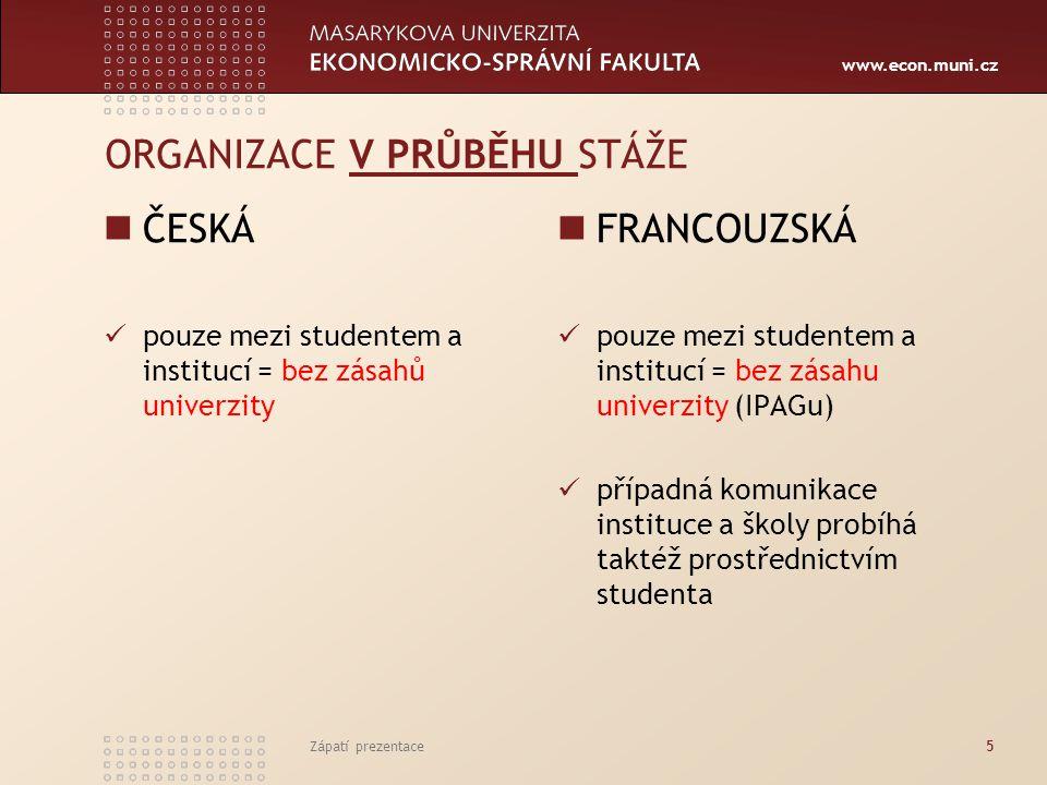 www.econ.muni.cz ORGANIZACE V PRŮBĚHU STÁŽE ČESKÁ pouze mezi studentem a institucí = bez zásahů univerzity FRANCOUZSKÁ pouze mezi studentem a institucí = bez zásahu univerzity (IPAGu) případná komunikace instituce a školy probíhá taktéž prostřednictvím studenta Zápatí prezentace5