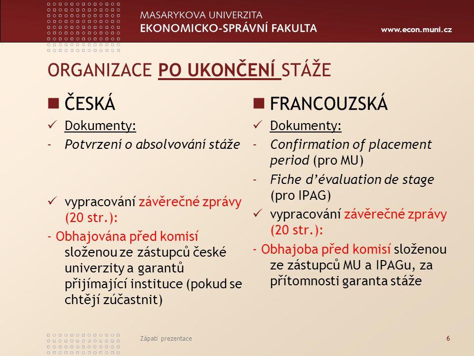 www.econ.muni.cz ORGANIZACE PO UKONČENÍ STÁŽE ČESKÁ Dokumenty: -Potvrzení o absolvování stáže vypracování závěrečné zprávy (20 str.): - Obhajována před komisí složenou ze zástupců české univerzity a garantů přijímající instituce (pokud se chtějí zúčastnit) FRANCOUZSKÁ Dokumenty: -Confirmation of placement period (pro MU) -Fiche d'évaluation de stage (pro IPAG) vypracování závěrečné zprávy (20 str.): - Obhajoba před komisí složenou ze zástupců MU a IPAGu, za přítomnosti garanta stáže Zápatí prezentace6