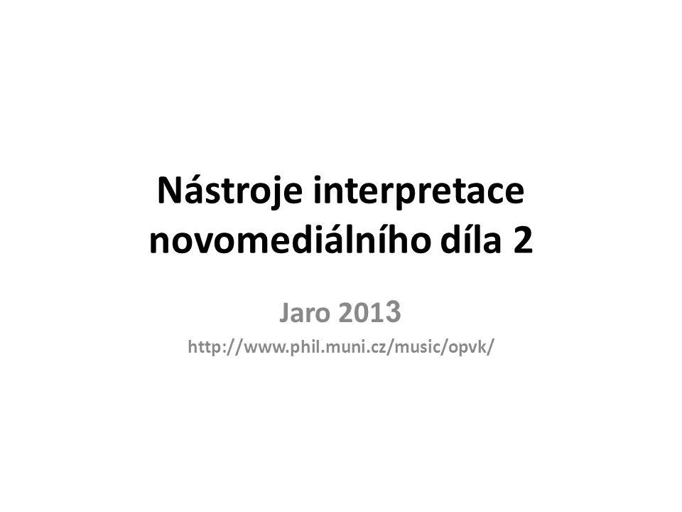 Nástroje interpretace novomediálního díla 2 Jaro 201 3 http://www.phil.muni.cz/music/opvk/