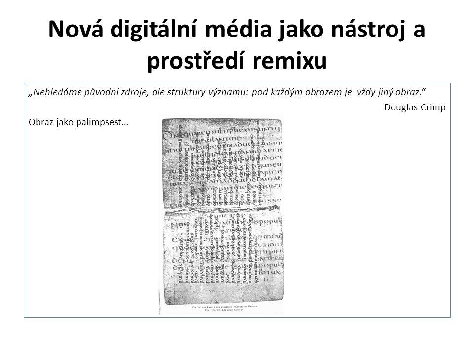 """Nová digitální média jako nástroj a prostředí remixu """"Nehledáme původní zdroje, ale struktury významu: pod každým obrazem je vždy jiný obraz."""" Douglas"""