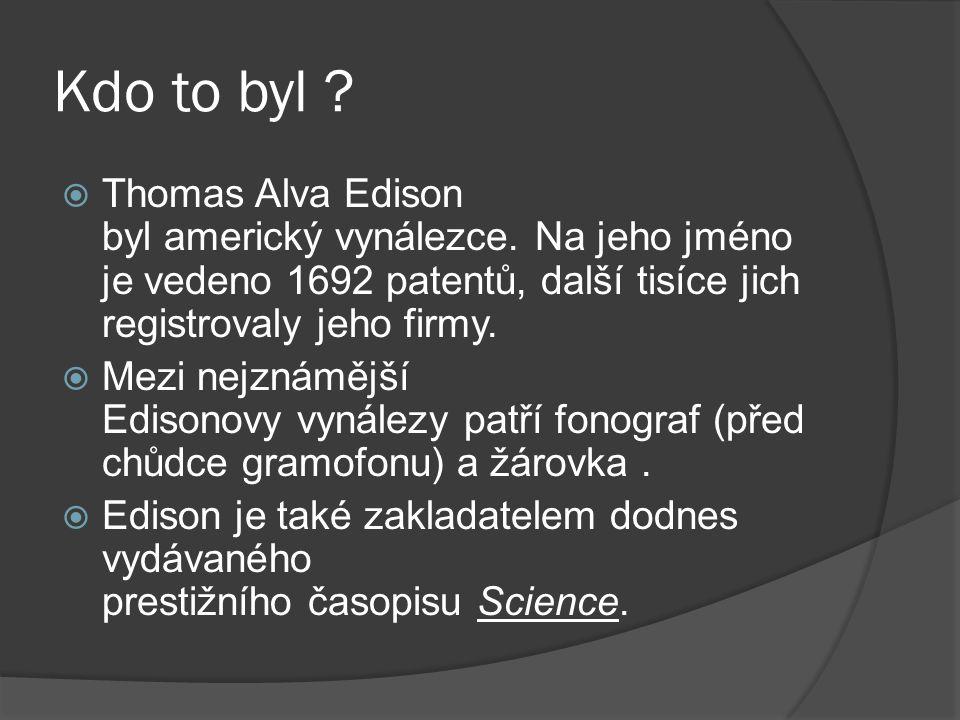 Kdo to byl ?  Thomas Alva Edison byl americký vynálezce. Na jeho jméno je vedeno 1692 patentů, další tisíce jich registrovaly jeho firmy.  Mezi nejz