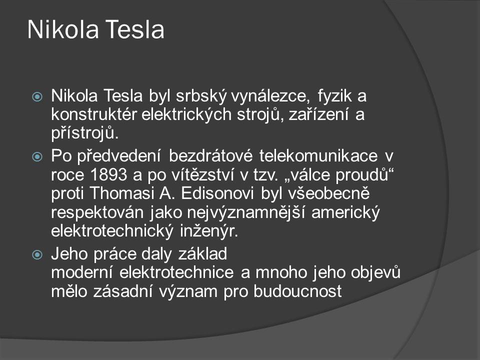 Nikola Tesla  Nikola Tesla byl srbský vynálezce, fyzik a konstruktér elektrických strojů, zařízení a přístrojů.  Po předvedení bezdrátové telekomuni