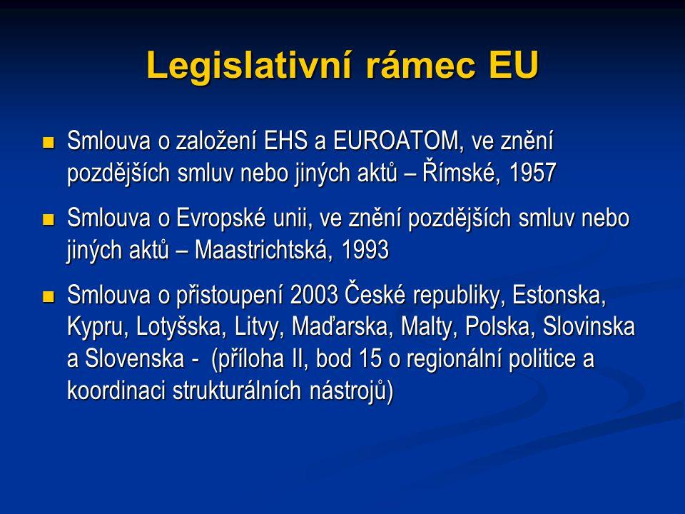 Legislativní rámec EU Smlouva o založení EHS a EUROATOM, ve znění pozdějších smluv nebo jiných aktů – Římské, 1957 Smlouva o založení EHS a EUROATOM, ve znění pozdějších smluv nebo jiných aktů – Římské, 1957 Smlouva o Evropské unii, ve znění pozdějších smluv nebo jiných aktů – Maastrichtská, 1993 Smlouva o Evropské unii, ve znění pozdějších smluv nebo jiných aktů – Maastrichtská, 1993 Smlouva o přistoupení 2003 České republiky, Estonska, Kypru, Lotyšska, Litvy, Maďarska, Malty, Polska, Slovinska a Slovenska - (příloha II, bod 15 o regionální politice a koordinaci strukturálních nástrojů) Smlouva o přistoupení 2003 České republiky, Estonska, Kypru, Lotyšska, Litvy, Maďarska, Malty, Polska, Slovinska a Slovenska - (příloha II, bod 15 o regionální politice a koordinaci strukturálních nástrojů)