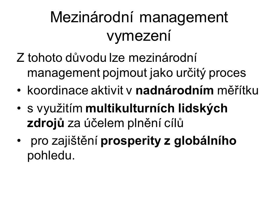 Mezinárodní management vymezení Z tohoto důvodu lze mezinárodní management pojmout jako určitý proces koordinace aktivit v nadnárodním měřítku s využitím multikulturních lidských zdrojů za účelem plnění cílů pro zajištění prosperity z globálního pohledu.