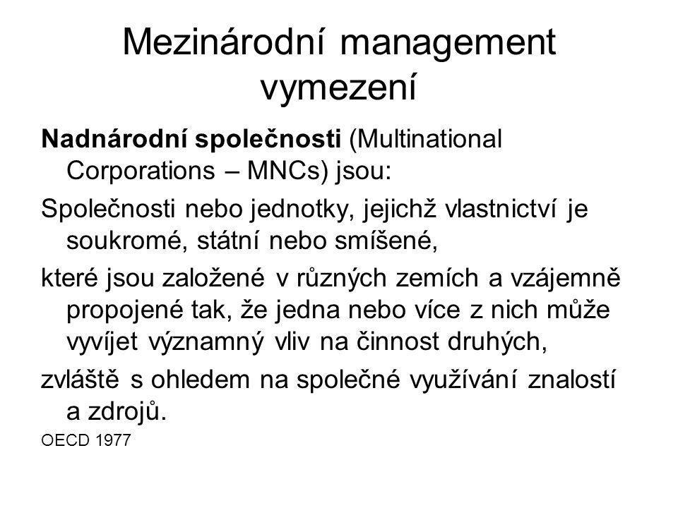 Mezinárodní management vymezení Nadnárodní společnosti (Multinational Corporations – MNCs) jsou: Společnosti nebo jednotky, jejichž vlastnictví je soukromé, státní nebo smíšené, které jsou založené v různých zemích a vzájemně propojené tak, že jedna nebo více z nich může vyvíjet významný vliv na činnost druhých, zvláště s ohledem na společné využívání znalostí a zdrojů.