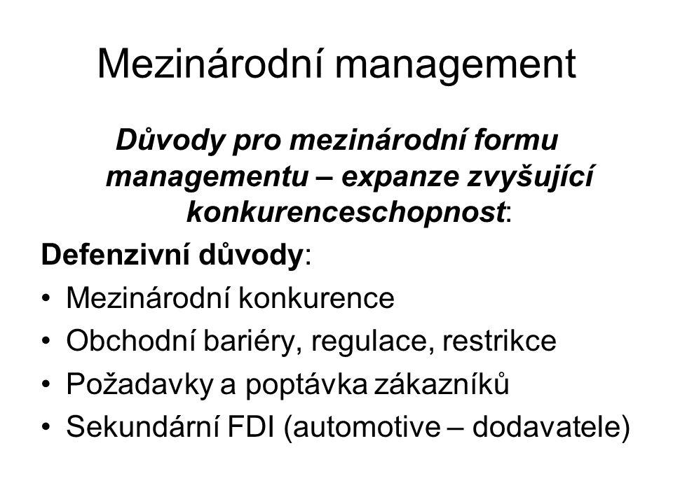Mezinárodní management Důvody pro mezinárodní formu managementu – expanze zvyšující konkurenceschopnost: Defenzivní důvody: Mezinárodní konkurence Obchodní bariéry, regulace, restrikce Požadavky a poptávka zákazníků Sekundární FDI (automotive – dodavatele)