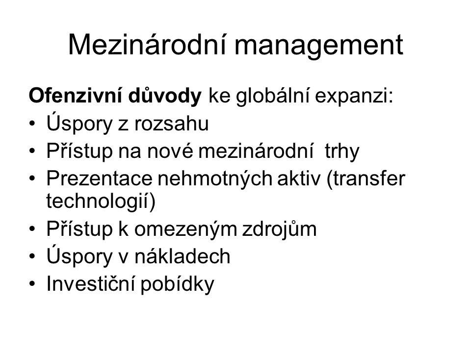 Mezinárodní management Ofenzivní důvody ke globální expanzi: Úspory z rozsahu Přístup na nové mezinárodní trhy Prezentace nehmotných aktiv (transfer technologií) Přístup k omezeným zdrojům Úspory v nákladech Investiční pobídky