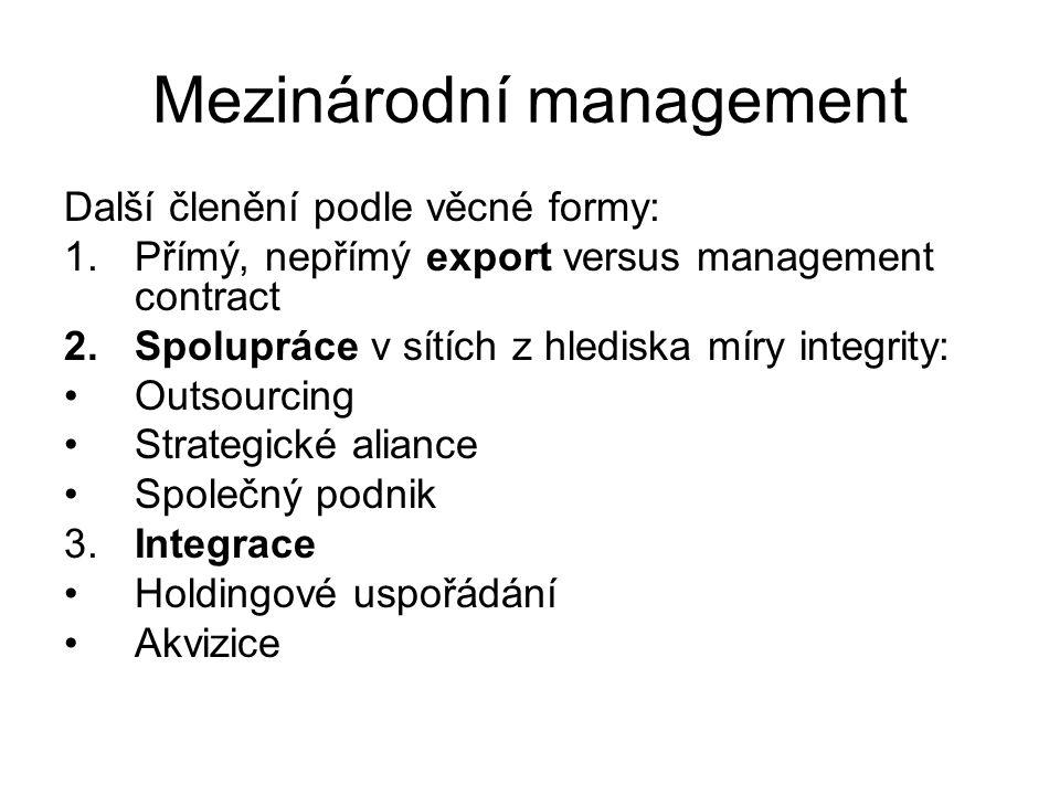 Mezinárodní management Další členění podle věcné formy: 1.Přímý, nepřímý export versus management contract 2.Spolupráce v sítích z hlediska míry integrity: Outsourcing Strategické aliance Společný podnik 3.