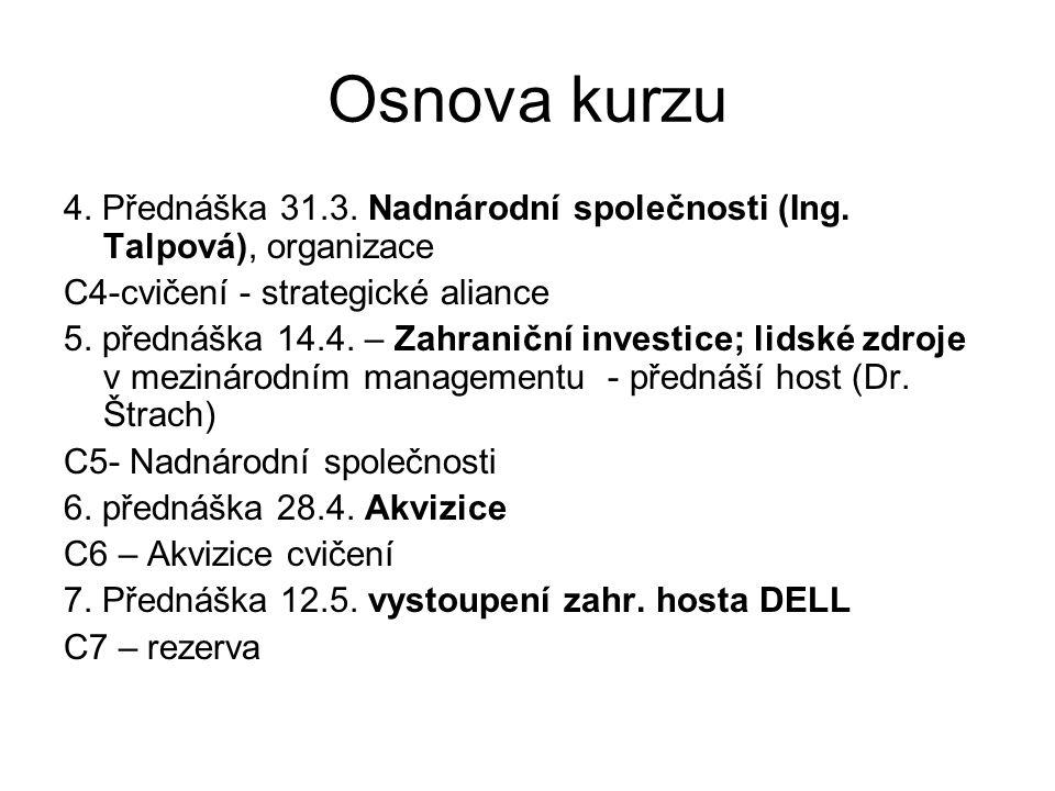 Osnova kurzu 4. Přednáška 31.3. Nadnárodní společnosti (Ing. Talpová), organizace C4-cvičení - strategické aliance 5. přednáška 14.4. – Zahraniční inv
