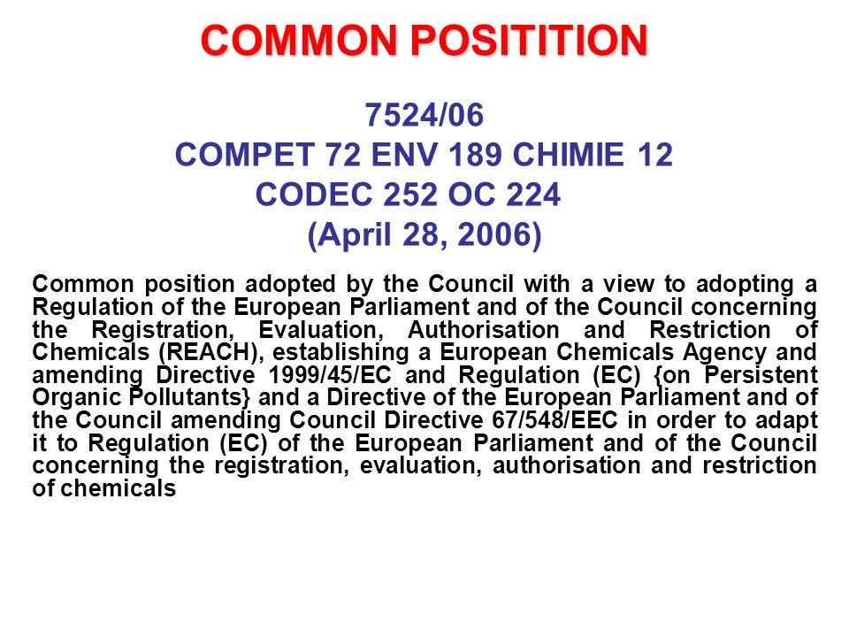 COMMON POSITITION 7524/06 COMPET 72 ENV 189 CHIMIE 12 CODEC 252 OC 224 (April 28, 2006) Common position adopted by the Council with a view to adopting a Regulation of the European Parliament and of the Council concerning the Registration, Evaluation, Authorisation and Restriction of Chemicals (REACH), establishing a European Chemicals Agency and amending Directive 1999/45/EC and Regulation (EC) {on Persistent Organic Pollutants} and a Directive of the European Parliament and of the Council amending Council Directive 67/548/EEC in order to adapt it to Regulation (EC) of the European Parliament and of the Council concerning the registration, evaluation, authorisation and restriction of chemicals