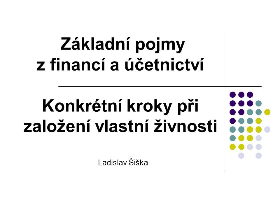 Základní pojmy z financí a účetnictví Konkrétní kroky při založení vlastní živnosti Ladislav Šiška