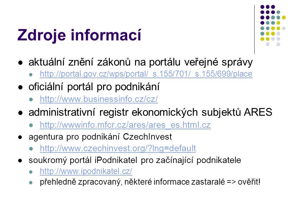 Zdroje informací aktuální znění zákonů na portálu veřejné správy http://portal.gov.cz/wps/portal/_s.155/701/_s.155/699/place oficiální portál pro podnikání http://www.businessinfo.cz/cz/ administrativní registr ekonomických subjektů ARES http://wwwinfo.mfcr.cz/ares/ares_es.html.cz agentura pro podnikání CzechInvest http://www.czechinvest.org/?lng=default soukromý portál iPodnikatel pro začínající podnikatele http://www.ipodnikatel.cz/ přehledně zpracovaný, některé informace zastaralé => ověřit!