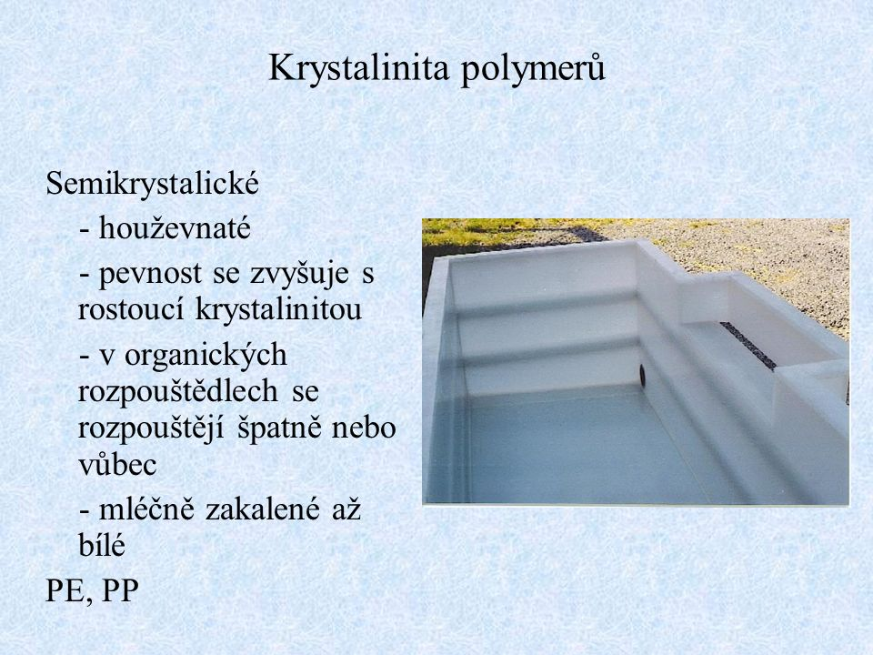 Semikrystalické - houževnaté - pevnost se zvyšuje s rostoucí krystalinitou - v organických rozpouštědlech se rozpouštějí špatně nebo vůbec - mléčně za