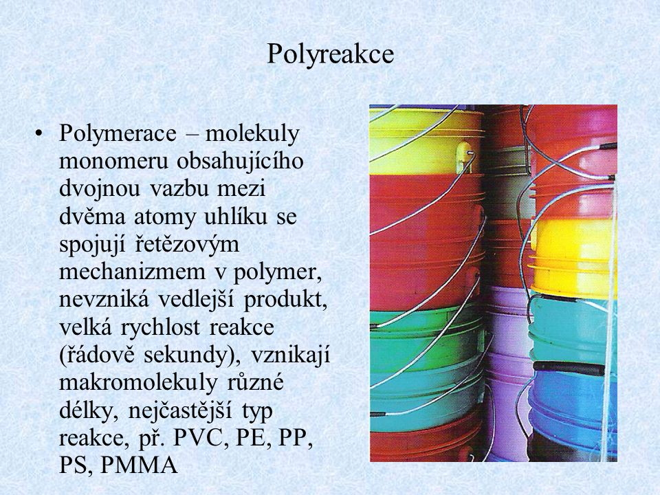 Polyreakce Polymerace – molekuly monomeru obsahujícího dvojnou vazbu mezi dvěma atomy uhlíku se spojují řetězovým mechanizmem v polymer, nevzniká vedl