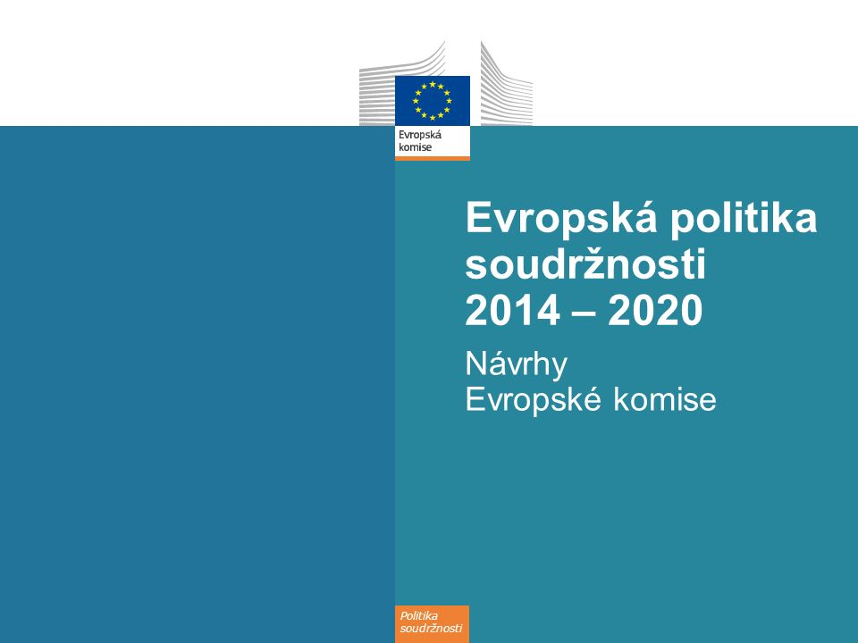 Politika soudržnosti Evropská politika soudržnosti 2014 – 2020 Návrhy Evropské komise