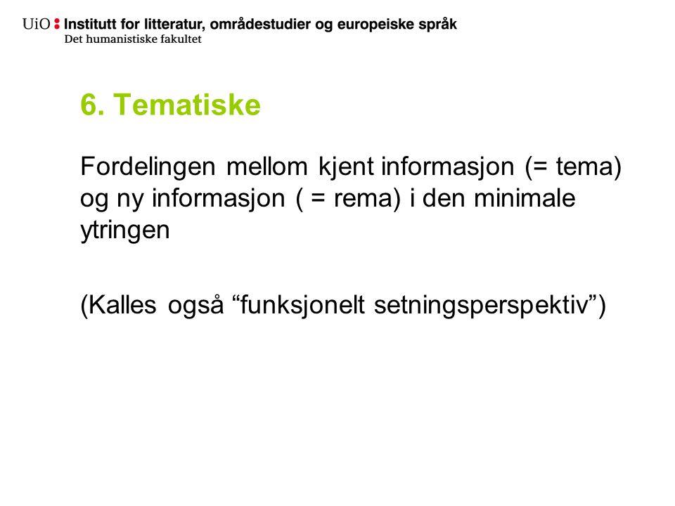 6. Tematiske Fordelingen mellom kjent informasjon (= tema) og ny informasjon ( = rema) i den minimale ytringen (Kalles også funksjonelt setningsperspe