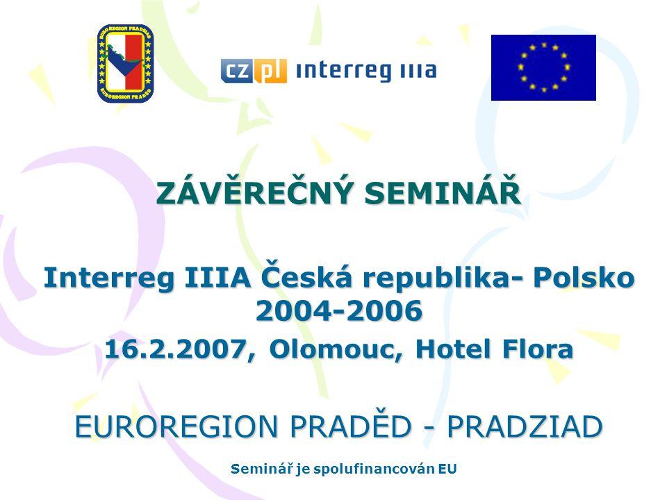 ZÁVĚREČNÝ SEMINÁŘ Interreg IIIA Česká republika- Polsko 2004-2006 16.2.2007, Olomouc, Hotel Flora EUROREGION PRADĚD - PRADZIAD Seminář je spolufinancován EU