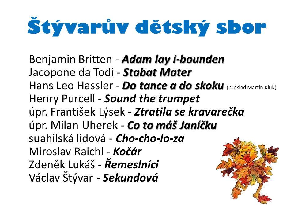 Štývarův dětský sbor Adam lay i-bounden Stabat Mater Do tance a do skoku Co to máš Janíčku Benjamin Britten - Adam lay i-bounden Jacopone da Todi - Stabat Mater Hans Leo Hassler - Do tance a do skoku (překlad Martin Kluk) Henry Purcell - Sound the trumpet úpr.