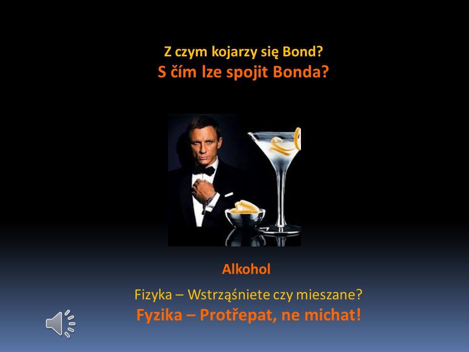 Z czym kojarzy się Bond.S čím lze spojit Bonda. Alkohol Fizyka – Wstrząśniete czy mieszane.