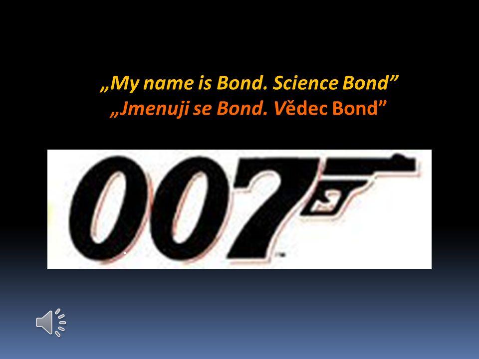 My name is Bond. Science Bond Jmenuji se Bond. Vědec Bond.