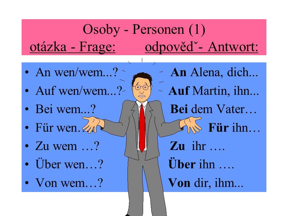 Osoby - Personen (1) otázka - Frage: odpovědˇ- Antwort: An wen/wem...? An Alena, dich... Auf wen/wem...? Auf Martin, ihn... Bei wem...? Bei dem Vater…