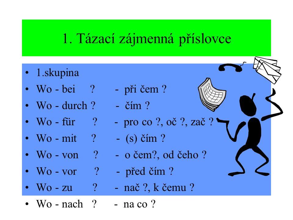 1. Tázací zájmenná příslovce 1.skupina Wo - bei ? - při čem ? Wo - durch ? - čím ? Wo - für ? - pro co ?, oč ?, zač ? Wo - mit ? - (s) čím ? Wo - von