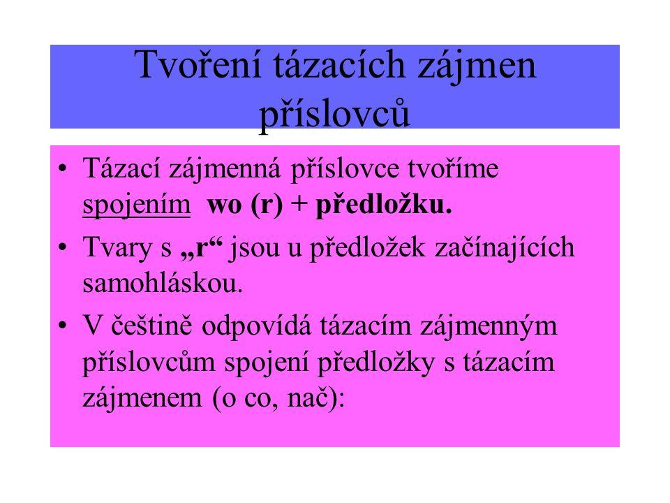 Tvoření tázacích zájmen příslovců Tázací zájmenná příslovce tvoříme spojením wo (r) + předložku. Tvary s r jsou u předložek začínajících samohláskou.