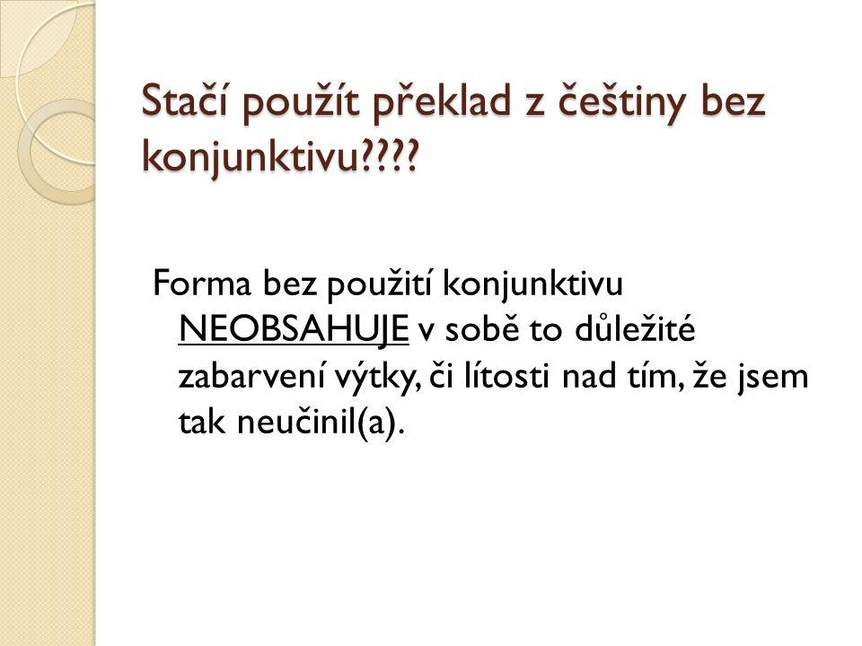 Stačí použít překlad z češtiny bez konjunktivu???? Forma bez použití konjunktivu NEOBSAHUJE v sobě to důležité zabarvení výtky, či lítosti nad tím, že