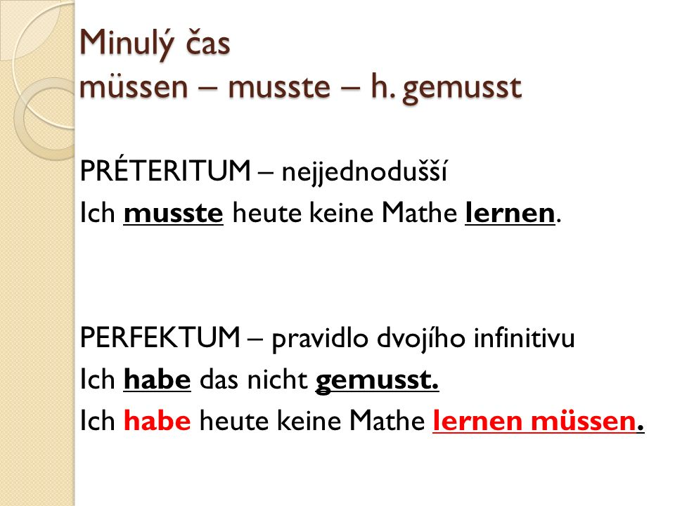 Minulý čas müssen – musste – h. gemusst PRÉTERITUM – nejjednodušší Ich musste heute keine Mathe lernen. PERFEKTUM – pravidlo dvojího infinitivu Ich ha