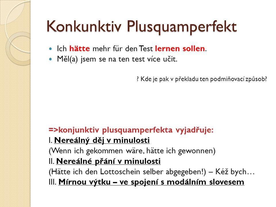 Konkunktiv Plusquamperfekt Ich hätte mehr für den Test lernen sollen. Měl(a) jsem se na ten test více učit. ? Kde je pak v překladu ten podmiňovací zp