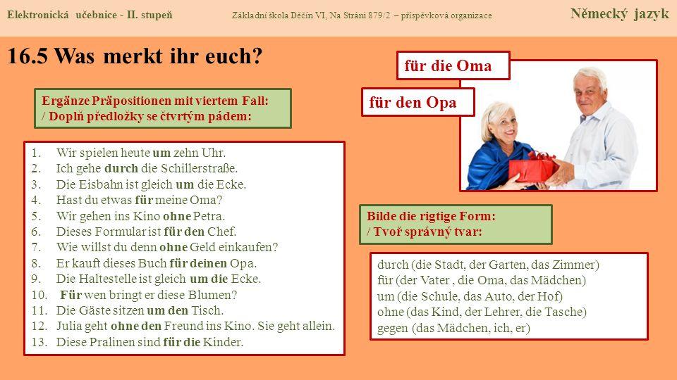 1.Wir spielen heute …… zehn Uhr. 2.Ich gehe …….. die Schillerstraße. 3.Die Eisbahn ist gleich ……. die Ecke. 4.Hast du etwas ……. meine Oma? 5.Wir gehen