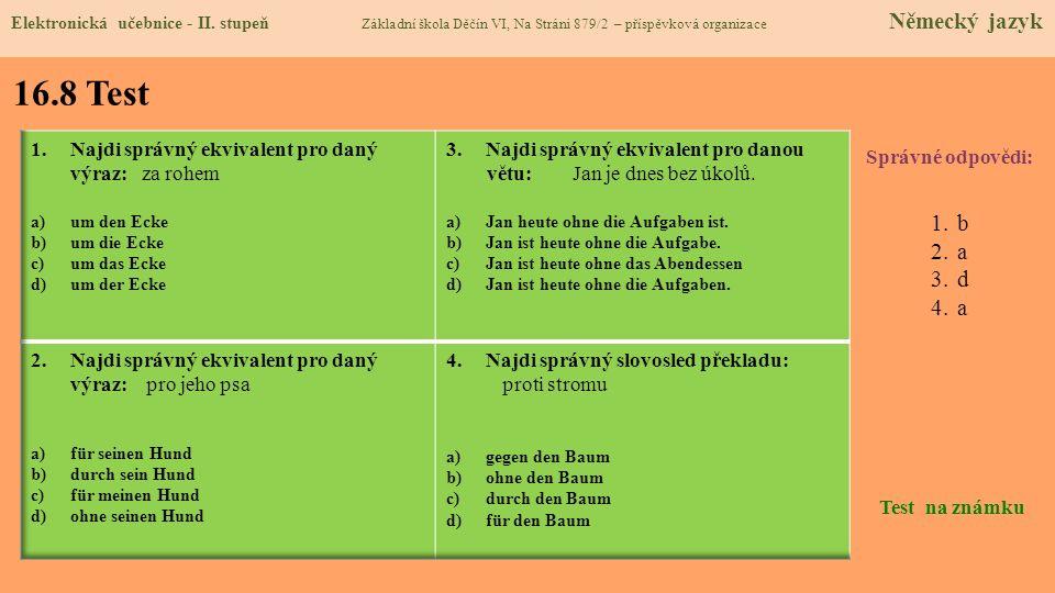 16.8 Test Správné odpovědi: 1.b 2.a 3.d 4.a Test na známku Elektronická učebnice - II. stupeň Základní škola Děčín VI, Na Stráni 879/2 – příspěvková o