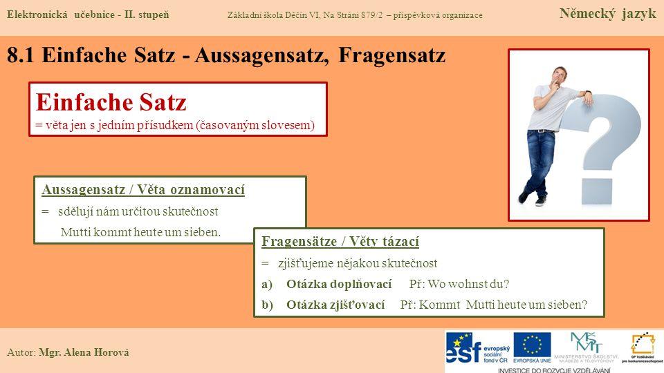8.1 Einfache Satz - Aussagensatz, Fragensatz Autor: Mgr. Alena Horová Einfache Satz = věta jen s jedním přísudkem (časovaným slovesem) Aussagensatz /
