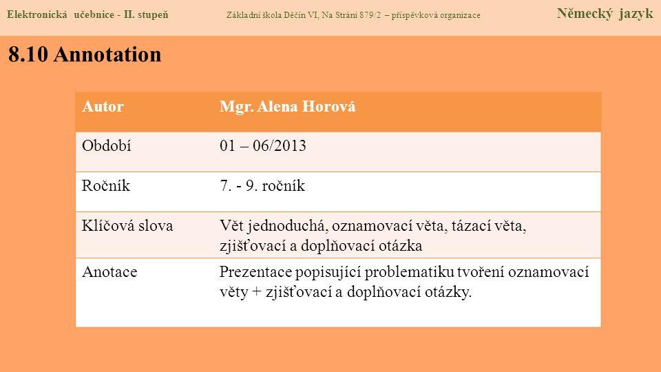 8.10 Annotation AutorMgr. Alena Horová Období01 – 06/2013 Ročník7. - 9. ročník Klíčová slovaVět jednoduchá, oznamovací věta, tázací věta, zjišťovací a