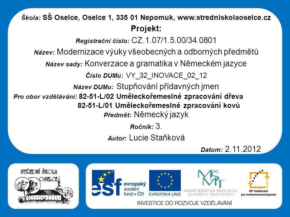 Střední škola Oselce Škola: SŠ Oselce, Oselce 1, 335 01 Nepomuk, www.stredniskolaoselce.cz Projekt: Registrační číslo: CZ.1.07/1.5.00/34.0801 Název: Modernizace výuky všeobecných a odborných předmětů Název sady: Konverzace a gramatika v Německém jazyce Číslo DUMu: VY_32_INOVACE_02_12 Název DUMu: Stupňování přídavných jmen Pro obor vzdělávání: 82-51-L/02 Uměleckořemeslné zpracování dřeva 82-51-L/01 Uměleckořemeslné zpracování kovů Předmět: Německý jazyk Ročník: 3.