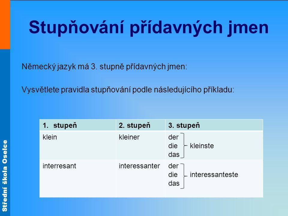 Střední škola Oselce Stupňování přídavných jmen Německý jazyk má 3. stupně přídavných jmen: Vysvětlete pravidla stupňování podle následujícího příklad